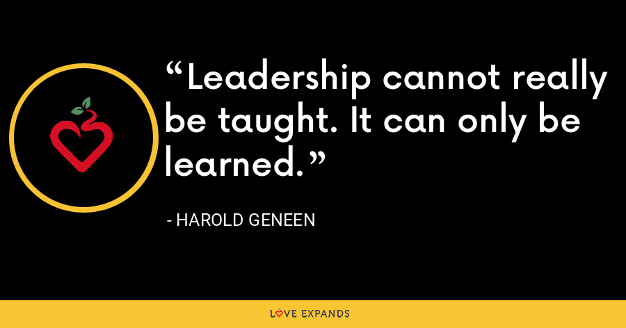 Leadership cannot really be taught. It can only be learned. - Harold Geneen