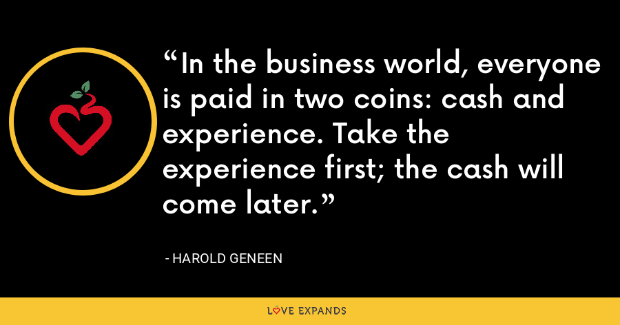 In the business world, everyone is paid in two coins: cash and experience. Take the experience first; the cash will come later. - Harold Geneen