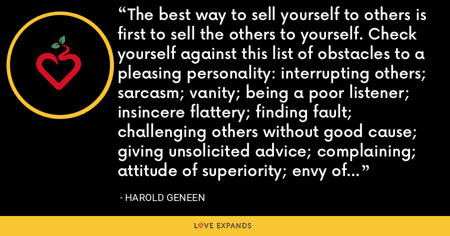 The best way to sell yourself to others is first to sell the others to yourself. Check yourself against this list of obstacles to a pleasing personality: interrupting others; sarcasm; vanity; being a poor listener; insincere flattery; finding fault; challenging others without good cause; giving unsolicited advice; complaining; attitude of superiority; envy of others' success; poor posture and dress. - Harold Geneen