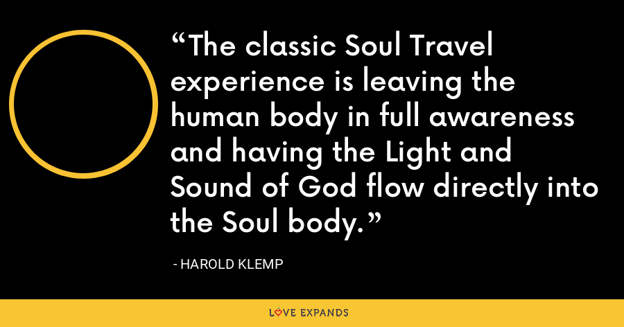 The classic Soul Travel experience is leaving the human body in full awareness and having the Light and Sound of God flow directly into the Soul body. - Harold Klemp