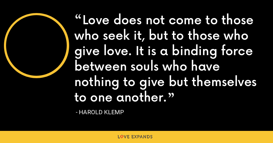 Love does not come to those who seek it, but to those who give love. It is a binding force between souls who have nothing to give but themselves to one another. - Harold Klemp