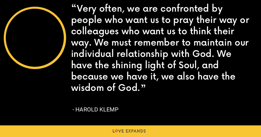 Very often, we are confronted by people who want us to pray their way or colleagues who want us to think their way. We must remember to maintain our individual relationship with God. We have the shining light of Soul, and because we have it, we also have the wisdom of God. - Harold Klemp