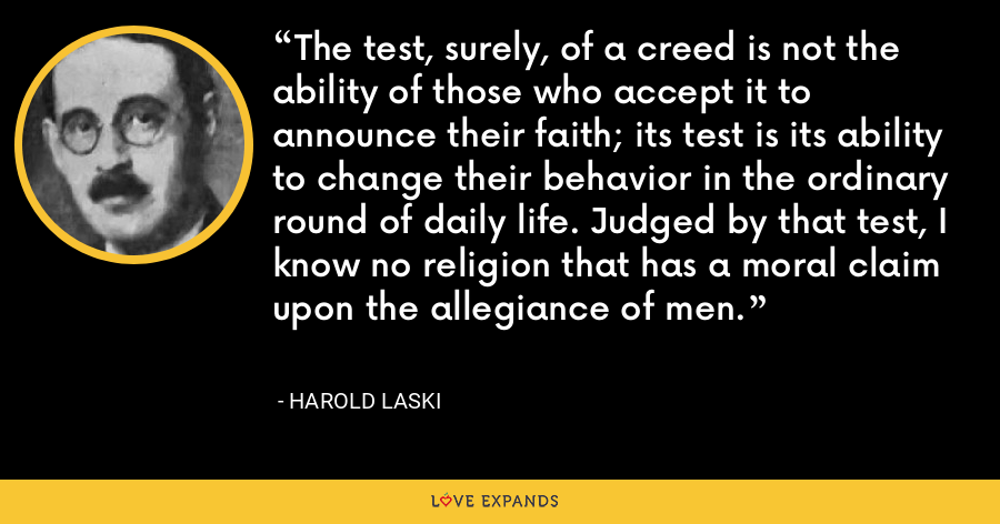 The test, surely, of a creed is not the ability of those who accept it to announce their faith; its test is its ability to change their behavior in the ordinary round of daily life. Judged by that test, I know no religion that has a moral claim upon the allegiance of men. - Harold Laski