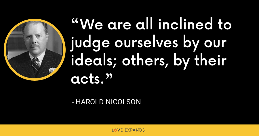 We are all inclined to judge ourselves by our ideals; others, by their acts. - Harold Nicolson