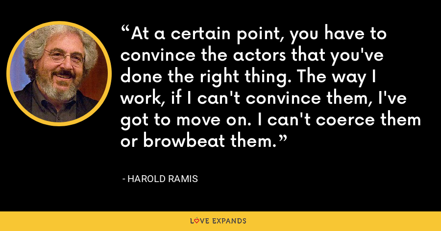 At a certain point, you have to convince the actors that you've done the right thing. The way I work, if I can't convince them, I've got to move on. I can't coerce them or browbeat them. - Harold Ramis
