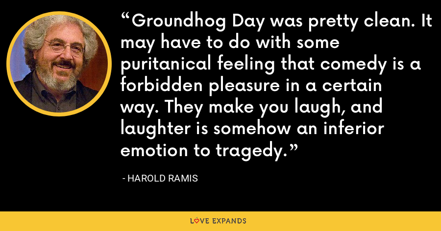 Groundhog Day was pretty clean. It may have to do with some puritanical feeling that comedy is a forbidden pleasure in a certain way. They make you laugh, and laughter is somehow an inferior emotion to tragedy. - Harold Ramis