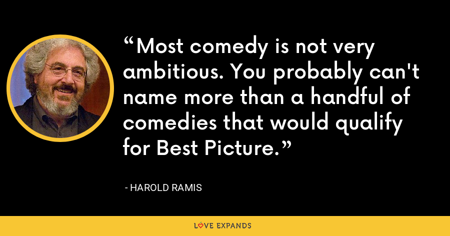 Most comedy is not very ambitious. You probably can't name more than a handful of comedies that would qualify for Best Picture. - Harold Ramis
