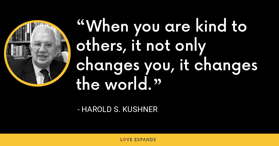 When you are kind to others, it not only changes you, it changes the world. - Harold S. Kushner