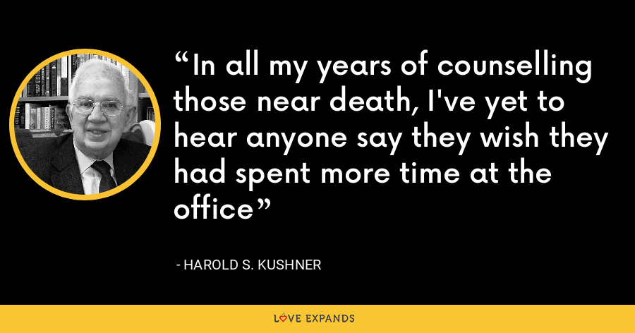 In all my years of counselling those near death, I've yet to hear anyone say they wish they had spent more time at the office - Harold S. Kushner