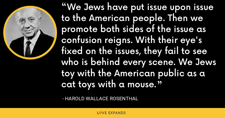 We Jews have put issue upon issue to the American people. Then we promote both sides of the issue as confusion reigns. With their eye's fixed on the issues, they fail to see who is behind every scene. We Jews toy with the American public as a cat toys with a mouse. - Harold Wallace Rosenthal