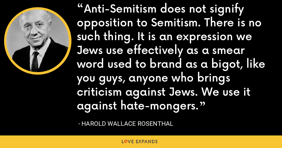 Anti-Semitism does not signify opposition to Semitism. There is no such thing. It is an expression we Jews use effectively as a smear word used to brand as a bigot, like you guys, anyone who brings criticism against Jews. We use it against hate-mongers. - Harold Wallace Rosenthal