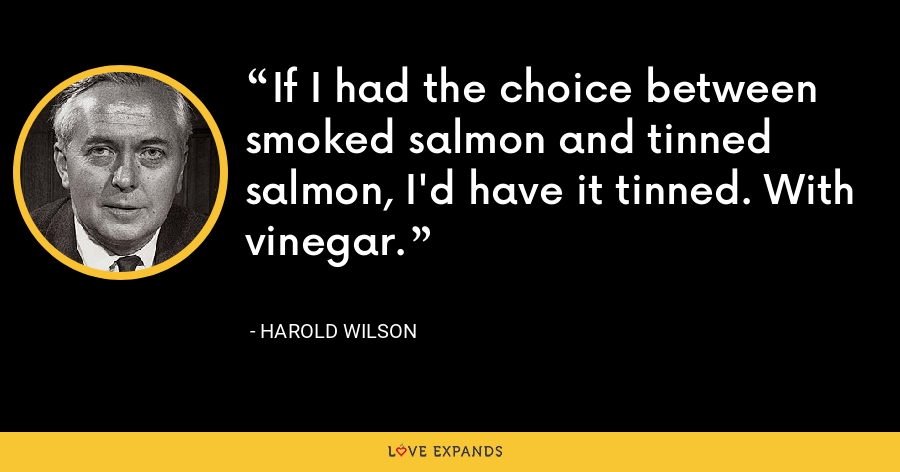 If I had the choice between smoked salmon and tinned salmon, I'd have it tinned. With vinegar. - Harold Wilson