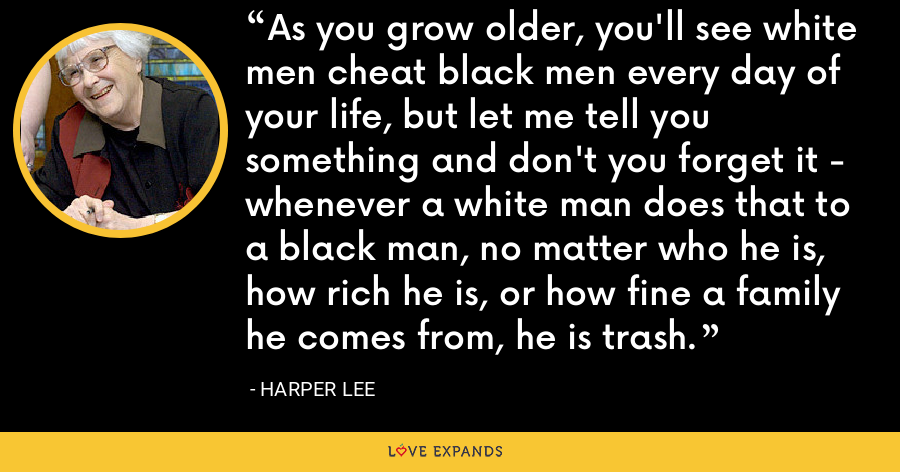 As you grow older, you'll see white men cheat black men every day of your life, but let me tell you something and don't you forget it - whenever a white man does that to a black man, no matter who he is, how rich he is, or how fine a family he comes from, he is trash. - Harper Lee