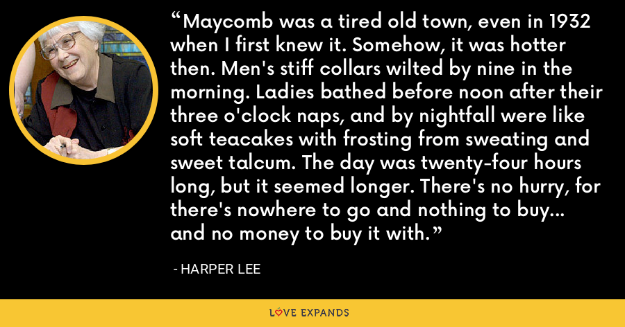 Maycomb was a tired old town, even in 1932 when I first knew it. Somehow, it was hotter then. Men's stiff collars wilted by nine in the morning. Ladies bathed before noon after their three o'clock naps, and by nightfall were like soft teacakes with frosting from sweating and sweet talcum. The day was twenty-four hours long, but it seemed longer. There's no hurry, for there's nowhere to go and nothing to buy... and no money to buy it with. - Harper Lee