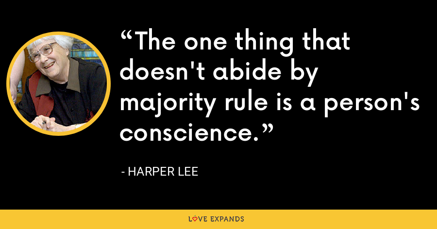 The one thing that doesn't abide by majority rule is a person's conscience. - Harper Lee