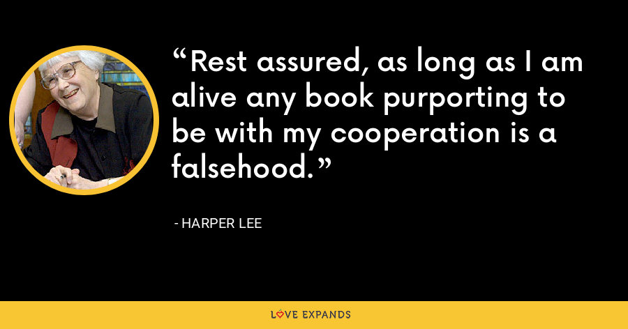 Rest assured, as long as I am alive any book purporting to be with my cooperation is a falsehood. - Harper Lee