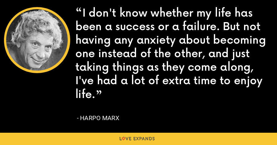 I don't know whether my life has been a success or a failure. But not having any anxiety about becoming one instead of the other, and just taking things as they come along, I've had a lot of extra time to enjoy life. - Harpo Marx