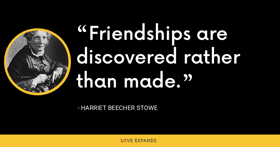 Friendships are discovered rather than made. - Harriet Beecher Stowe