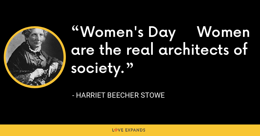 Women's Day     Women are the real architects of society. - Harriet Beecher Stowe