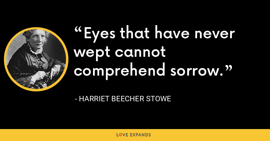 Eyes that have never wept cannot comprehend sorrow. - Harriet Beecher Stowe