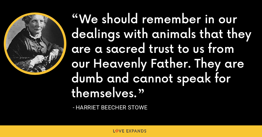 We should remember in our dealings with animals that they are a sacred trust to us from our Heavenly Father. They are dumb and cannot speak for themselves. - Harriet Beecher Stowe
