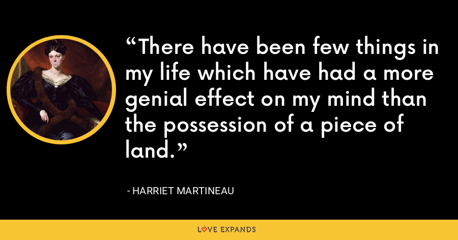 There have been few things in my life which have had a more genial effect on my mind than the possession of a piece of land. - Harriet Martineau