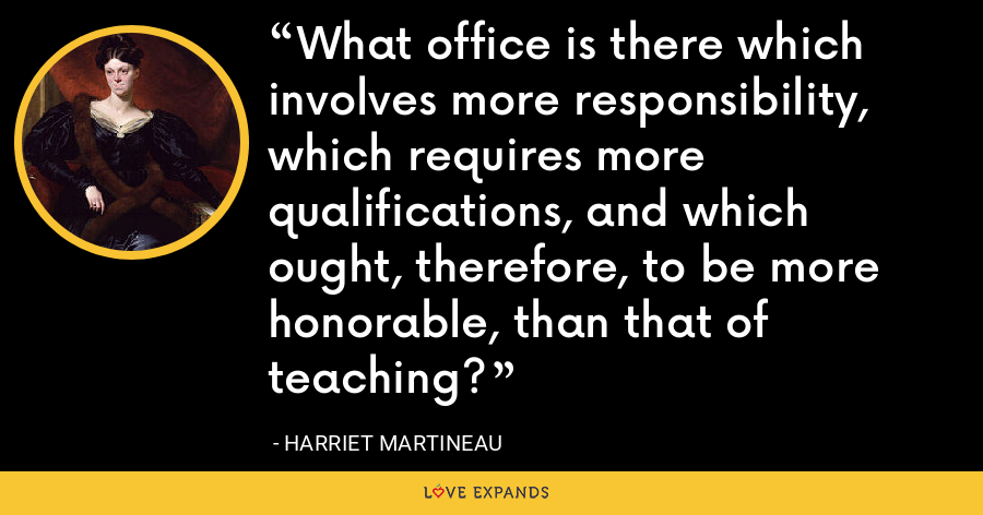 What office is there which involves more responsibility, which requires more qualifications, and which ought, therefore, to be more honorable, than that of teaching? - Harriet Martineau
