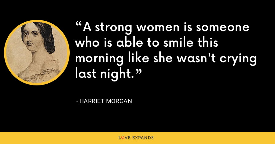 A strong women is someone who is able to smile this morning like she wasn't crying last night. - Harriet Morgan