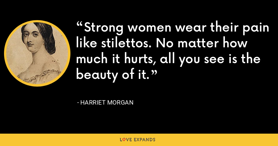 Strong women wear their pain like stilettos. No matter how much it hurts, all you see is the beauty of it. - Harriet Morgan