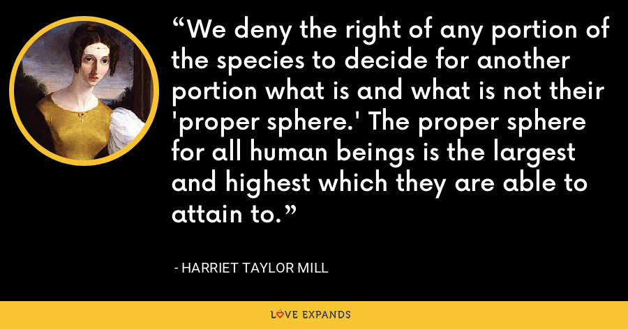 We deny the right of any portion of the species to decide for another portion what is and what is not their 'proper sphere.' The proper sphere for all human beings is the largest and highest which they are able to attain to. - Harriet Taylor Mill
