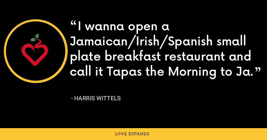 I wanna open a Jamaican/Irish/Spanish small plate breakfast restaurant and call it Tapas the Morning to Ja. - Harris Wittels