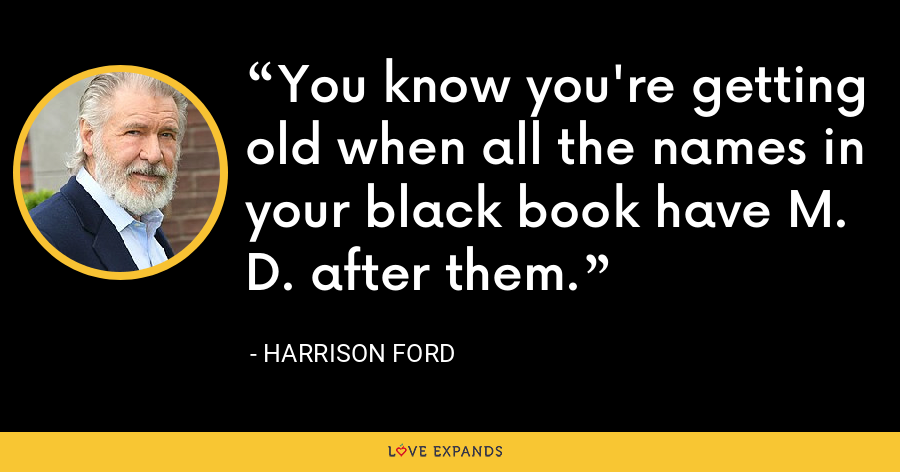 You know you're getting old when all the names in your black book have M. D. after them. - Harrison Ford