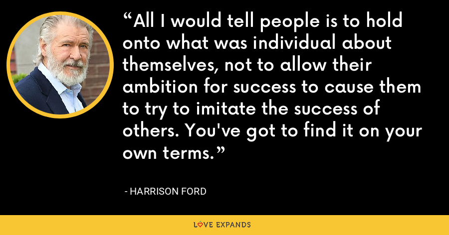 All I would tell people is to hold onto what was individual about themselves, not to allow their ambition for success to cause them to try to imitate the success of others. You've got to find it on your own terms. - Harrison Ford