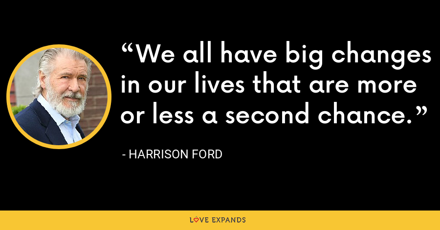 We all have big changes in our lives that are more or less a second chance. - Harrison Ford