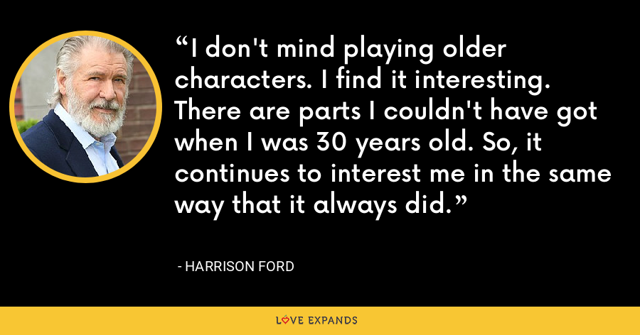 I don't mind playing older characters. I find it interesting. There are parts I couldn't have got when I was 30 years old. So, it continues to interest me in the same way that it always did. - Harrison Ford