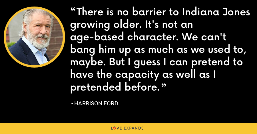 There is no barrier to Indiana Jones growing older. It's not an age-based character. We can't bang him up as much as we used to, maybe. But I guess I can pretend to have the capacity as well as I pretended before. - Harrison Ford