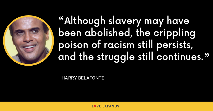 Although slavery may have been abolished, the crippling poison of racism still persists, and the struggle still continues. - Harry Belafonte