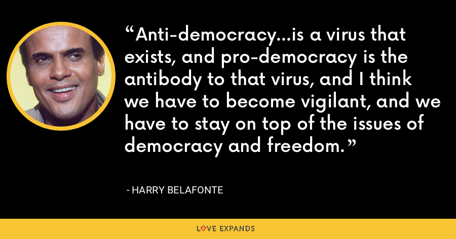 Anti-democracy...is a virus that exists, and pro-democracy is the antibody to that virus, and I think we have to become vigilant, and we have to stay on top of the issues of democracy and freedom. - Harry Belafonte