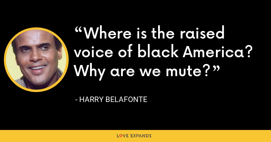 Where is the raised voice of black America? Why are we mute? - Harry Belafonte