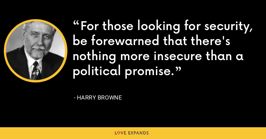 For those looking for security, be forewarned that there's nothing more insecure than a political promise. - Harry Browne