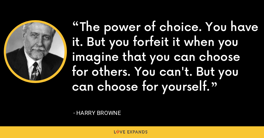 The power of choice. You have it. But you forfeit it when you imagine that you can choose for others. You can't. But you can choose for yourself. - Harry Browne