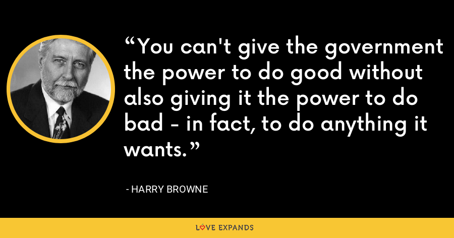 You can't give the government the power to do good without also giving it the power to do bad - in fact, to do anything it wants. - Harry Browne