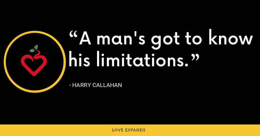 A man's got to know his limitations. - Harry Callahan