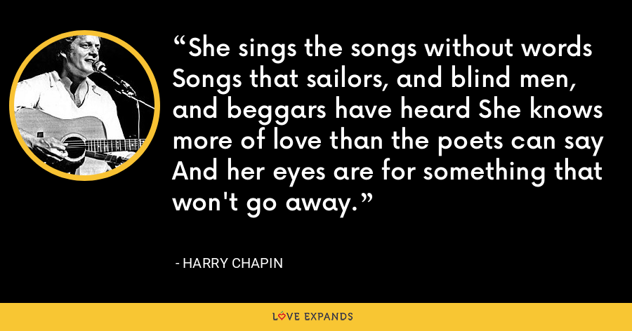 She sings the songs without words Songs that sailors, and blind men, and beggars have heard She knows more of love than the poets can say And her eyes are for something that won't go away. - Harry Chapin
