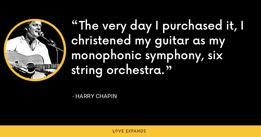The very day I purchased it, I christened my guitar as my monophonic symphony, six string orchestra. - Harry Chapin