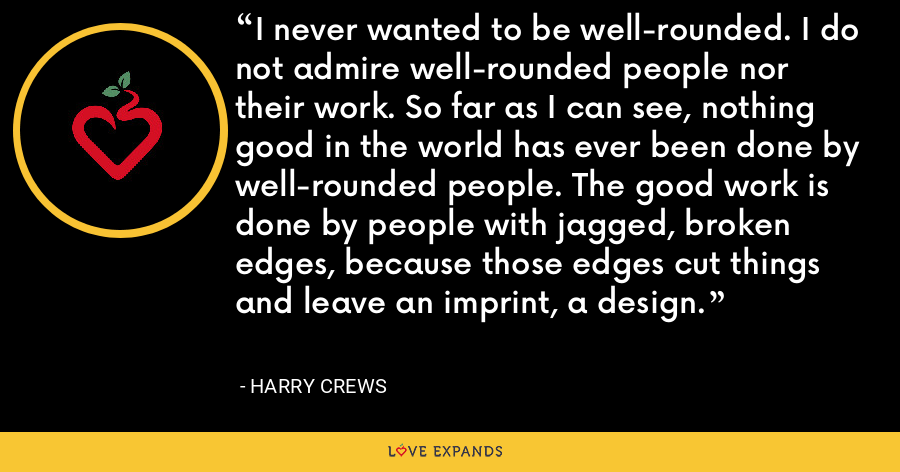 I never wanted to be well-rounded. I do not admire well-rounded people nor their work. So far as I can see, nothing good in the world has ever been done by well-rounded people. The good work is done by people with jagged, broken edges, because those edges cut things and leave an imprint, a design. - Harry Crews