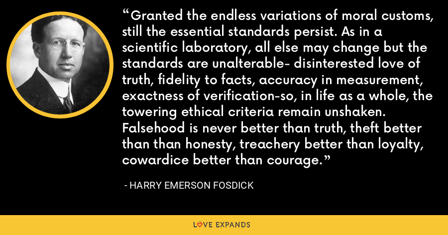 Granted the endless variations of moral customs, still the essential standards persist. As in a scientific laboratory, all else may change but the standards are unalterable- disinterested love of truth, fidelity to facts, accuracy in measurement, exactness of verification-so, in life as a whole, the towering ethical criteria remain unshaken. Falsehood is never better than truth, theft better than than honesty, treachery better than loyalty, cowardice better than courage. - Harry Emerson Fosdick