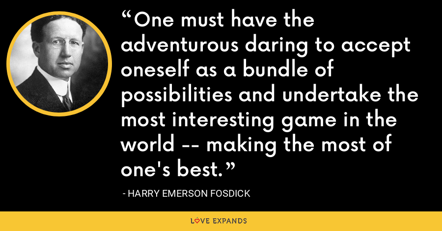 One must have the adventurous daring to accept oneself as a bundle of possibilities and undertake the most interesting game in the world -- making the most of one's best. - Harry Emerson Fosdick