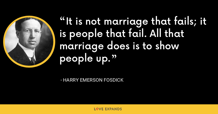 It is not marriage that fails; it is people that fail. All that marriage does is to show people up. - Harry Emerson Fosdick