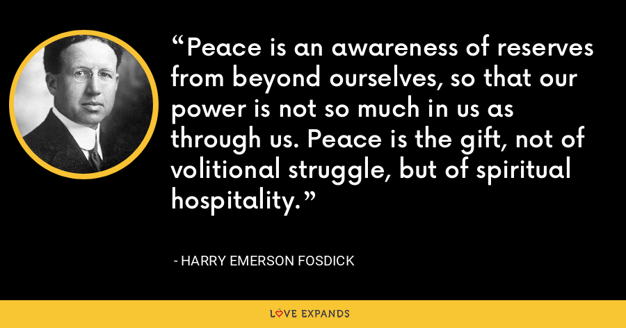 Peace is an awareness of reserves from beyond ourselves, so that our power is not so much in us as through us. Peace is the gift, not of volitional struggle, but of spiritual hospitality. - Harry Emerson Fosdick